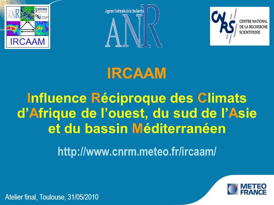 IRCAAM Influence Réciproque des Climats dAfrique de louest, du sud de lAsie et du bassin Méditerranéen http://www.cnrm.meteo.fr/ircaam/ Atelier final,