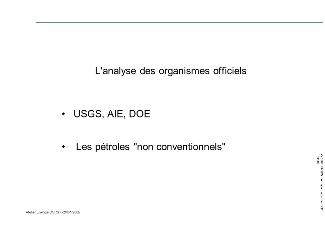 © 2004 ENSPM Formation Industrie - IFP Training Atelier Energie CNRS - -20/01/2005 L'analyse des organismes officiels USGS, AIE, DOE Les pétroles