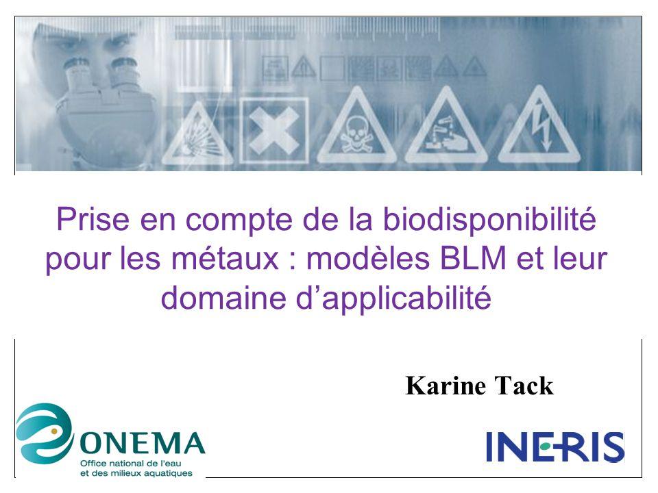 Prise en compte de la biodisponibilité pour les métaux : modèles BLM et leur domaine dapplicabilité Karine Tack