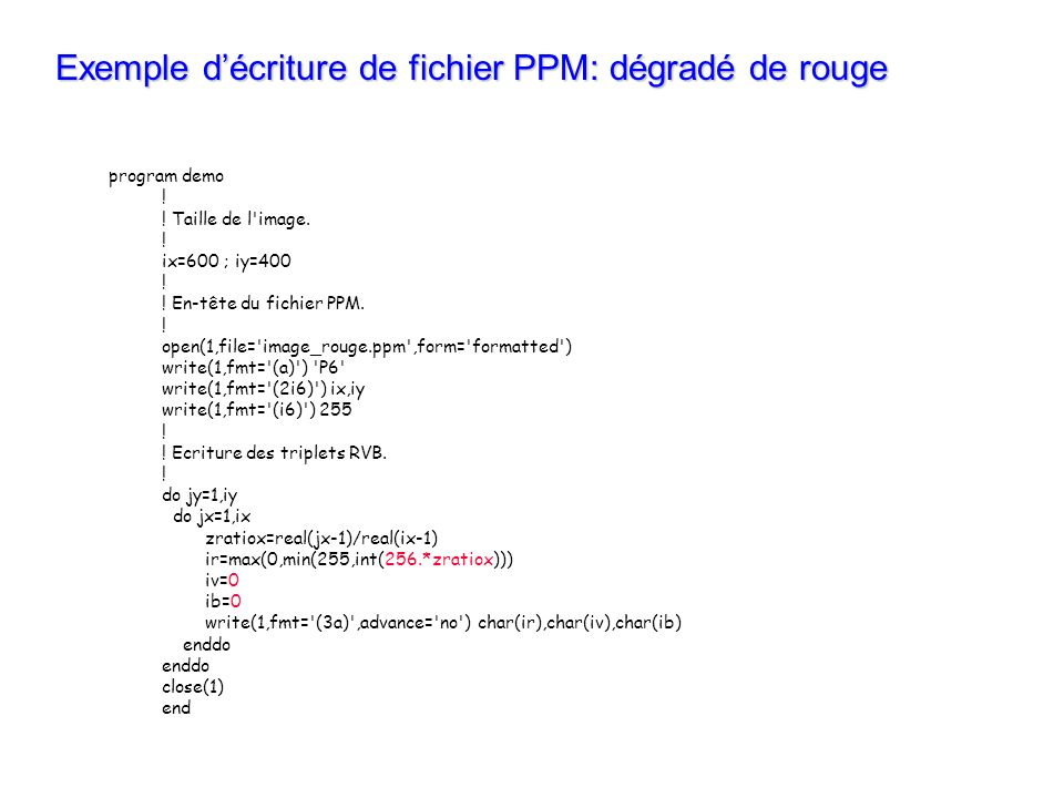 Exemple décriture de fichier PPM: dégradé de rouge program demo ! ! Taille de l'image. ! ix=600 ; iy=400 ! ! En-tête du fichier PPM. ! open(1,file='im