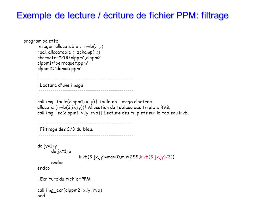 Exemple de lecture / écriture de fichier PPM: filtrage program palette integer, allocatable :: irvb(:,:,:) real, allocatable :: zchamp(:,:) character*