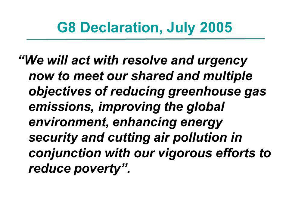 G8 Declaration, July 2005 We will act with resolve and urgency now to meet our shared and multiple objectives of reducing greenhouse gas emissions, im