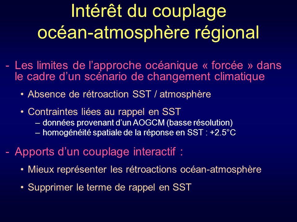 Intérêt du couplage océan-atmosphère régional -Les limites de lapproche océanique « forcée » dans le cadre dun scénario de changement climatique Absence de rétroaction SST / atmosphère Contraintes liées au rappel en SST –données provenant dun AOGCM (basse résolution) –homogénéité spatiale de la réponse en SST : +2.5°C -Apports dun couplage interactif : Mieux représenter les rétroactions océan-atmosphère Supprimer le terme de rappel en SST