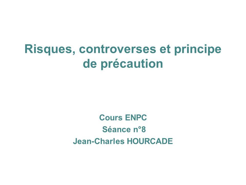 Risques, controverses et principe de précaution Cours ENPC Séance n°8 Jean-Charles HOURCADE