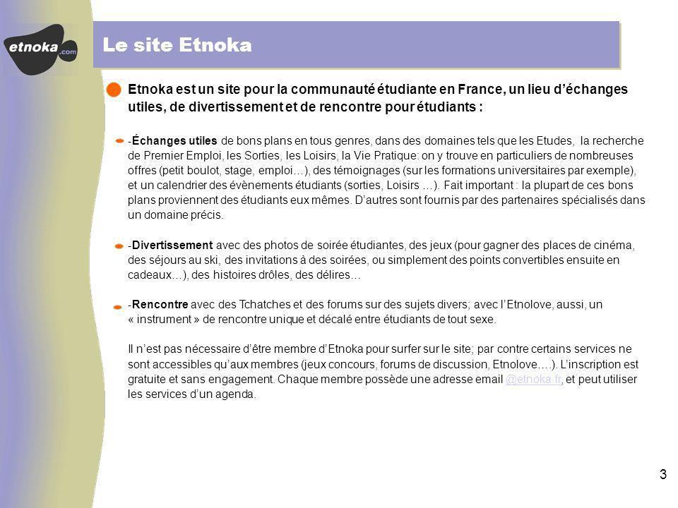 3 Le site Etnoka Etnoka est un site pour la communauté étudiante en France, un lieu déchanges utiles, de divertissement et de rencontre pour étudiants : -Échanges utiles de bons plans en tous genres, dans des domaines tels que les Etudes, la recherche de Premier Emploi, les Sorties, les Loisirs, la Vie Pratique: on y trouve en particuliers de nombreuses offres (petit boulot, stage, emploi…), des témoignages (sur les formations universitaires par exemple), et un calendrier des évènements étudiants (sorties, Loisirs …).