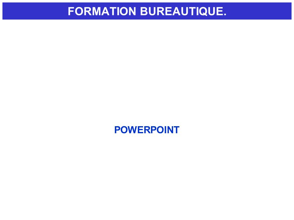FORMATION BUREAUTIQUE. POWERPOINT