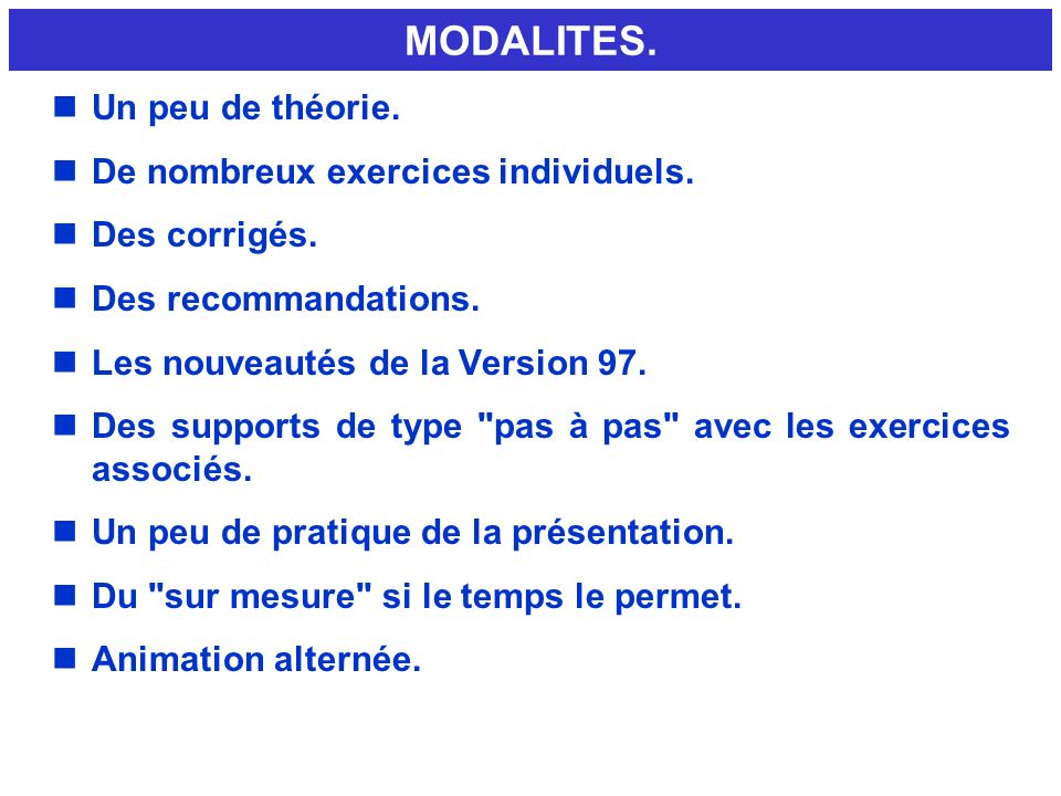 MODALITES. nUn peu de théorie. nDe nombreux exercices individuels. nDes corrigés. nDes recommandations. nLes nouveautés de la Version 97. nDes support