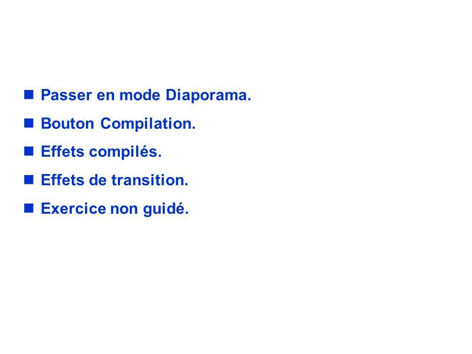 EXERCICE. nPasser en mode Diaporama. nBouton Compilation. nEffets compilés. nEffets de transition. nExercice non guidé.