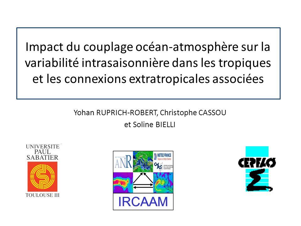 Impact du couplage océan-atmosphère sur la variabilité intrasaisonnière dans les tropiques et les connexions extratropicales associées Yohan RUPRICH-ROBERT, Christophe CASSOU et Soline BIELLI