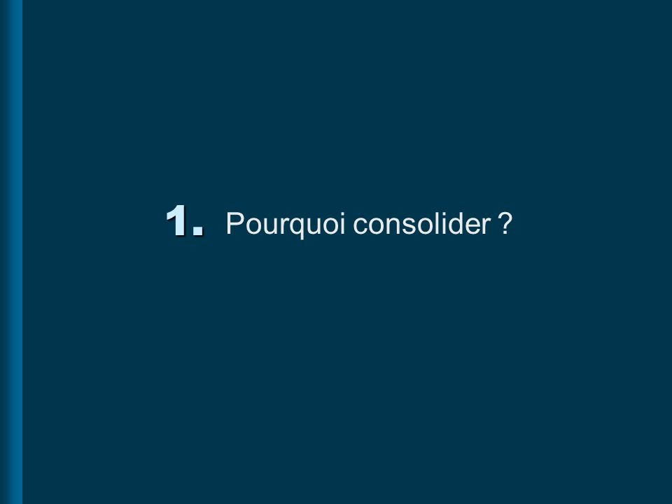 1. Pourquoi consolider ?