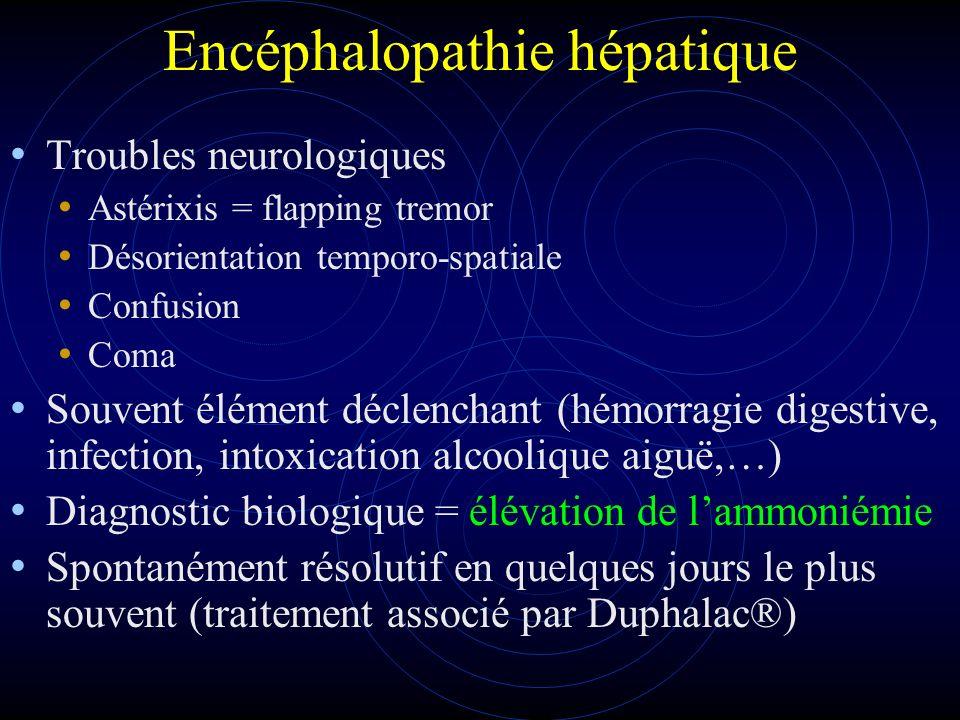 Encéphalopathie hépatique Troubles neurologiques Astérixis = flapping tremor Désorientation temporo-spatiale Confusion Coma Souvent élément déclenchan
