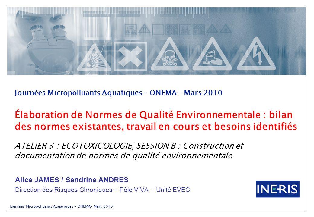 Journées Micropolluants Aquatiques - ONEMA– Mars 2010 Alice JAMES / Sandrine ANDRES Direction des Risques Chroniques – Pôle VIVA – Unité EVEC Journées