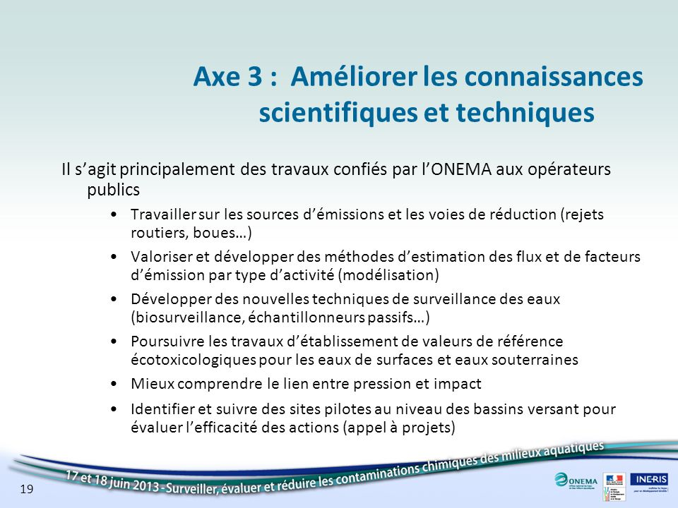 19 Axe 3 :Améliorer les connaissances scientifiques et techniques Il sagit principalement des travaux confiés par lONEMA aux opérateurs publics Travai