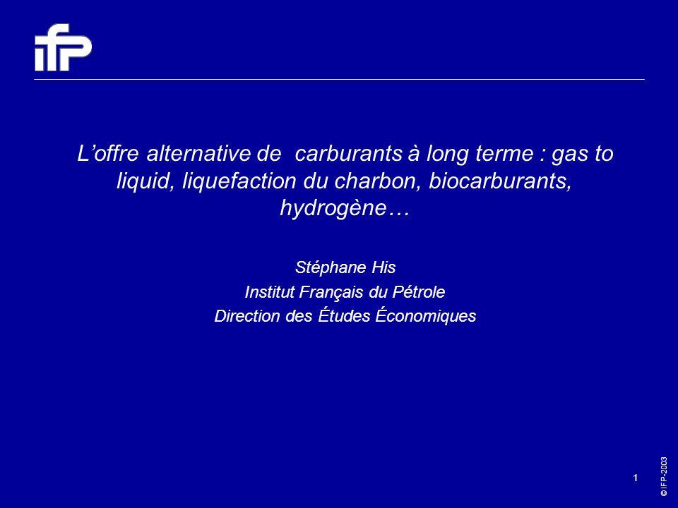 © IFP-2003 1 Loffre alternative de carburants à long terme : gas to liquid, liquefaction du charbon, biocarburants, hydrogène… Stéphane His Institut F