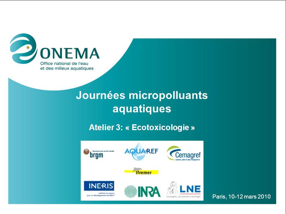 Journées micropolluants aquatiques Atelier 3: « Ecotoxicologie » Paris, 10-12 mars 2010