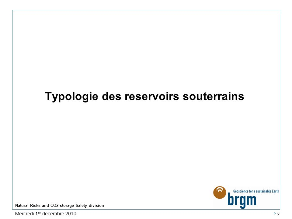 Typologie des reservoirs souterrains Natural Risks and CO2 storage Safety division > 6 Mercredi 1 er decembre 2010