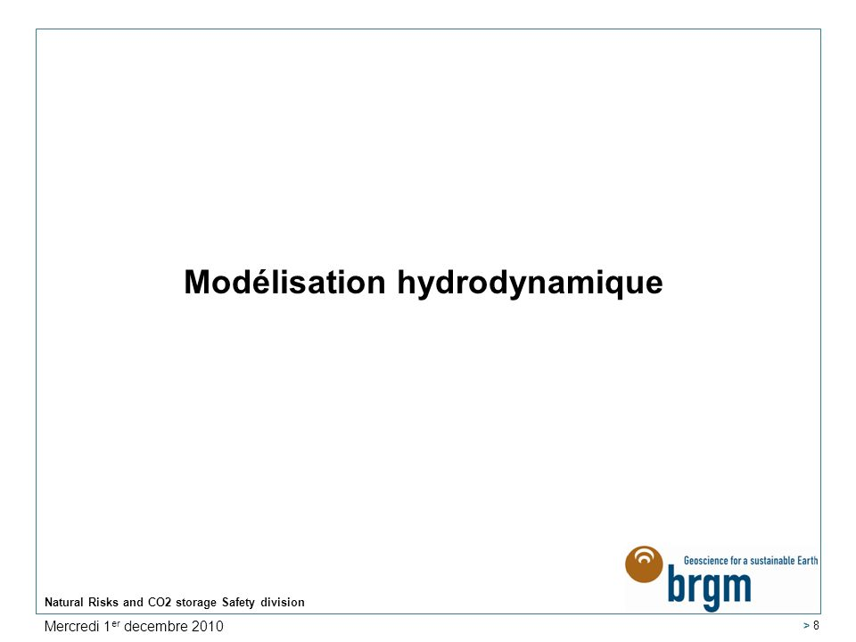 Modélisation hydrodynamique Natural Risks and CO2 storage Safety division > 8 Mercredi 1 er decembre 2010