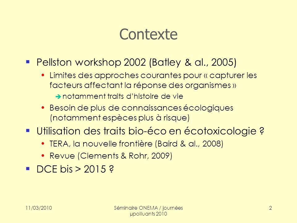 11/03/2010Séminaire ONEMA / journées µpolluants 2010 3 Objectifs et calendrier Objectifs « réfléchir à des NQE basés sur le fonctionnement des communautés benthiques » (2009) – travail exploratoire poursuivi en 2010 Calendrier 2009 (3 mois CDD) : Constitution dune base de données Première approche statistique / descriptive 2010 (2 mois CDD ?) : Suite exploration statistique
