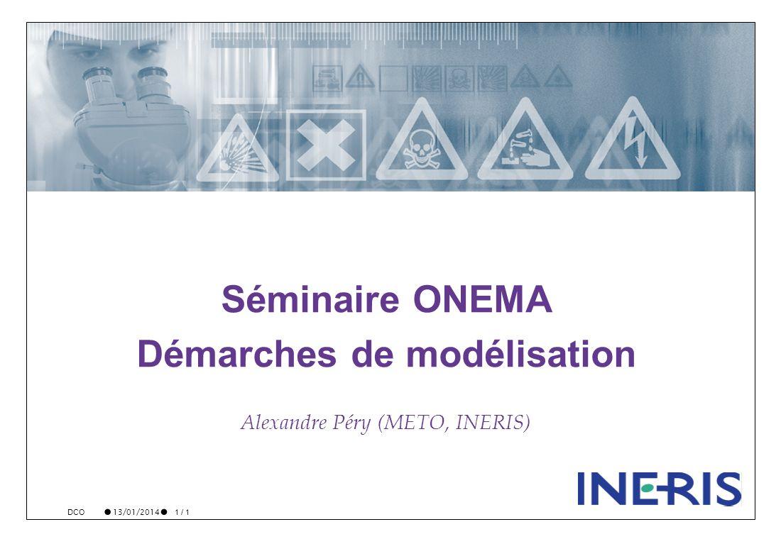 13/01/2014 1 / 1 DCO Séminaire ONEMA Démarches de modélisation Alexandre Péry (METO, INERIS)