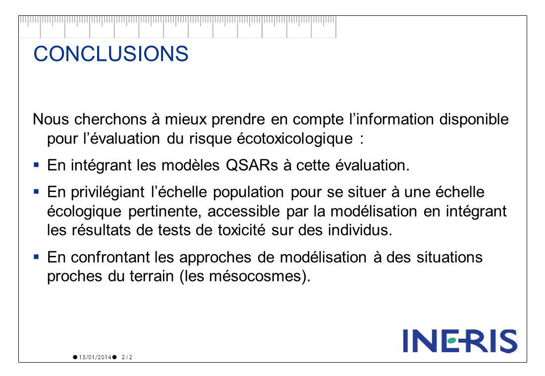 13/01/2014 2 / 2 CONCLUSIONS Nous cherchons à mieux prendre en compte linformation disponible pour lévaluation du risque écotoxicologique : En intégra