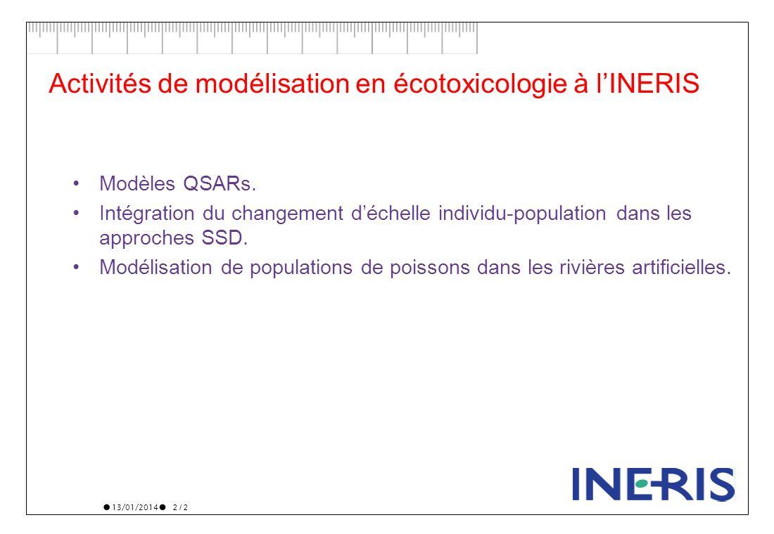 13/01/2014 2 / 2 Activités de modélisation en écotoxicologie à lINERIS Modèles QSARs. Intégration du changement déchelle individu-population dans les