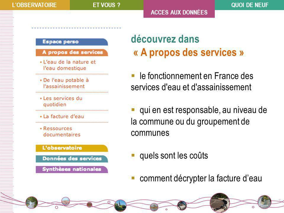 QUOI DE NEUF ACCES AUX DONNÉES découvrez dans « A propos des services » le fonctionnement en France des services d eau et d assainissement qui en est responsable, au niveau de la commune ou du groupement de communes quels sont les coûts comment décrypter la facture deau LOBSERVATOIRE VOUS ET LOBSERVATOIRE LOBSERVATOIREET VOUS ?QUOI DE NEUF ACCES AUX DONNÉES