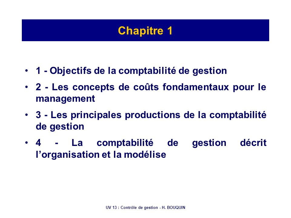 UV 13 : Contrôle de gestion - H. BOUQUIN Chapitre 1 1 - Objectifs de la comptabilité de gestion 2 - Les concepts de coûts fondamentaux pour le managem