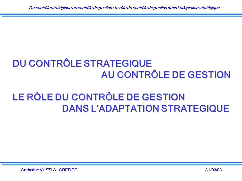 Du contrôle stratégique au contrôle de gestion : le rôle du contrôle de gestion dans ladaptation stratégique 31/03/03Catherine KUSZLA - CREFIGE DU CONTRÔLE STRATEGIQUE AU CONTRÔLE DE GESTION AU CONTRÔLE DE GESTION LE RÔLE DU CONTRÔLE DE GESTION DANS LADAPTATION STRATEGIQUE DANS LADAPTATION STRATEGIQUE
