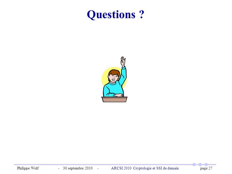 Philippe Wolf - 30 septembre 2010 - ARCSI 2010 Cryptologie et SSI de demain page 27 Questions ?