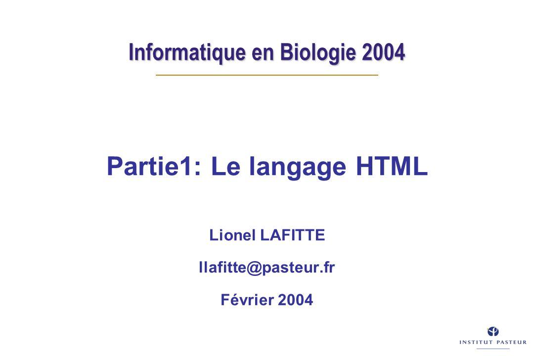 Informatique en Biologie 2004 Partie1: Le langage HTML Lionel LAFITTE llafitte@pasteur.fr Février 2004