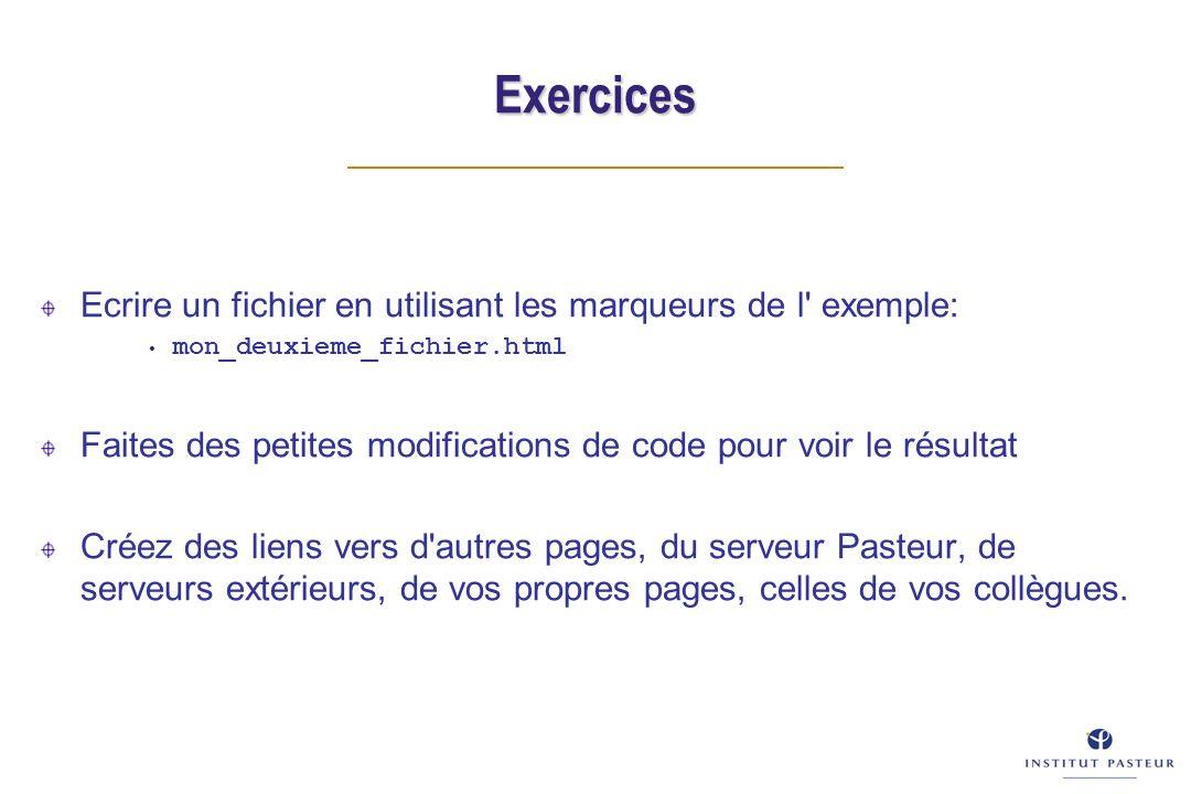 Exercices Ecrire un fichier en utilisant les marqueurs de l exemple: mon_deuxieme_fichier.html Faites des petites modifications de code pour voir le résultat Créez des liens vers d autres pages, du serveur Pasteur, de serveurs extérieurs, de vos propres pages, celles de vos collègues.