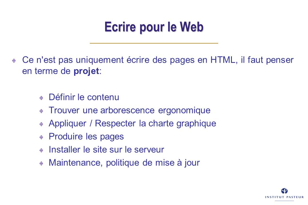 Ecrire pour le Web Ce n est pas uniquement écrire des pages en HTML, il faut penser en terme de projet: Définir le contenu Trouver une arborescence ergonomique Appliquer / Respecter la charte graphique Produire les pages Installer le site sur le serveur Maintenance, politique de mise à jour
