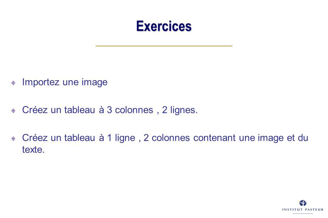 Exercices Importez une image Créez un tableau à 3 colonnes, 2 lignes. Créez un tableau à 1 ligne, 2 colonnes contenant une image et du texte.