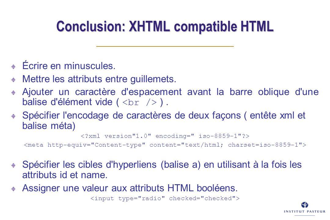 Conclusion: XHTML compatible HTML Écrire en minuscules. Mettre les attributs entre guillemets. Ajouter un caractère d'espacement avant la barre obliqu