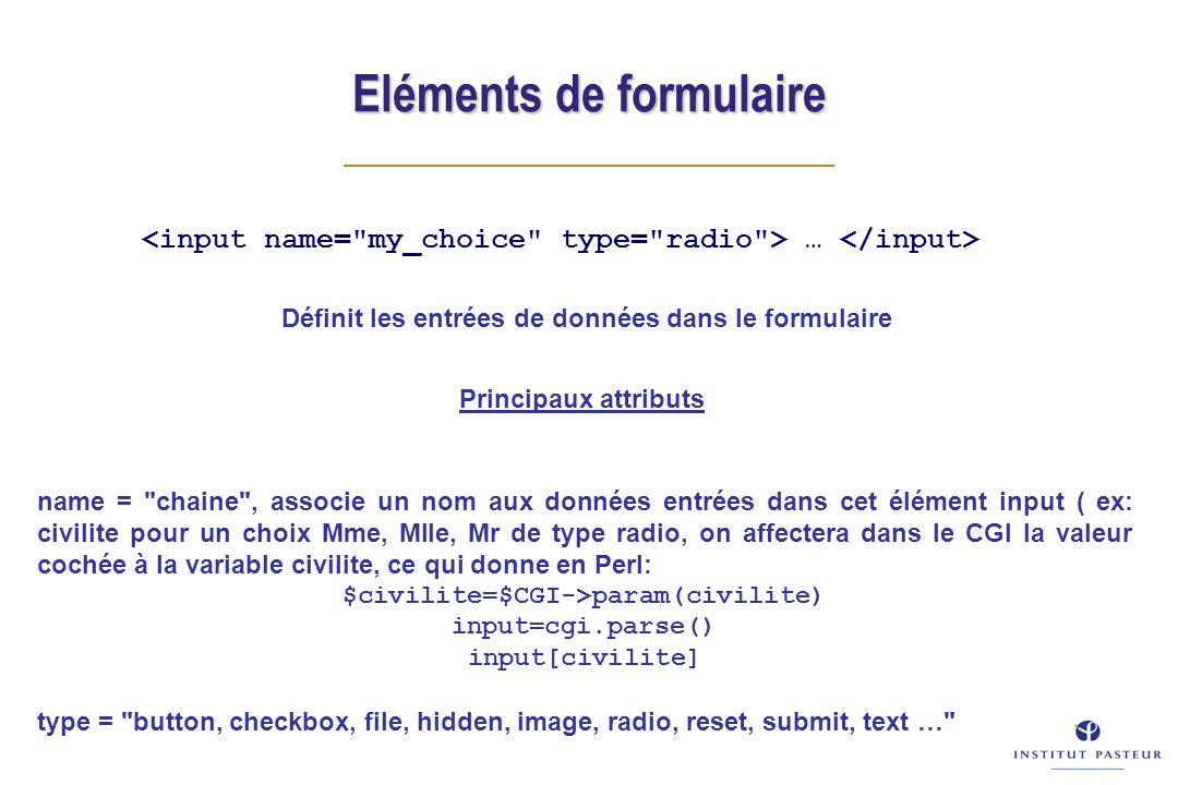 Eléments de formulaire … Principaux attributs name = chaine , associe un nom aux données entrées dans cet élément input ( ex: civilite pour un choix Mme, Mlle, Mr de type radio, on affectera dans le CGI la valeur cochée à la variable civilite, ce qui donne en Perl: $civilite=$CGI->param(civilite) input=cgi.parse() input[civilite] type = button, checkbox, file, hidden, image, radio, reset, submit, text … Définit les entrées de données dans le formulaire