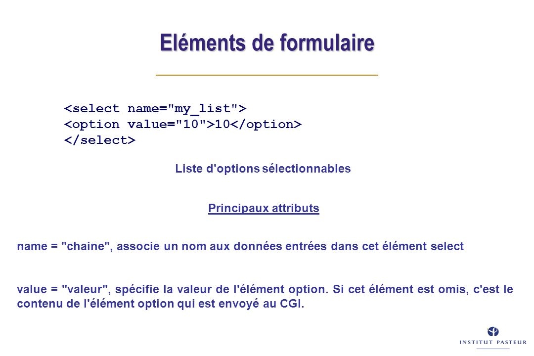 Eléments de formulaire 10 Principaux attributs name = chaine , associe un nom aux données entrées dans cet élément select value = valeur , spécifie la valeur de l élément option.