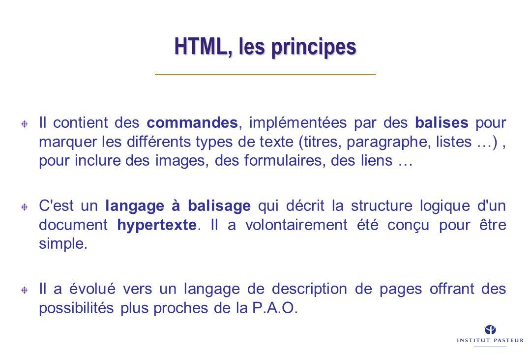 HTML, les principes Il contient des commandes, implémentées par des balises pour marquer les différents types de texte (titres, paragraphe, listes …), pour inclure des images, des formulaires, des liens … C est un langage à balisage qui décrit la structure logique d un document hypertexte.
