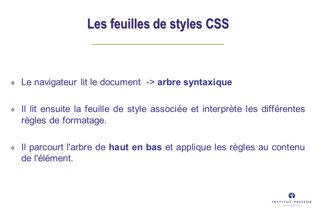 Les feuilles de styles CSS Le navigateur lit le document -> arbre syntaxique Il lit ensuite la feuille de style associée et interprète les différentes