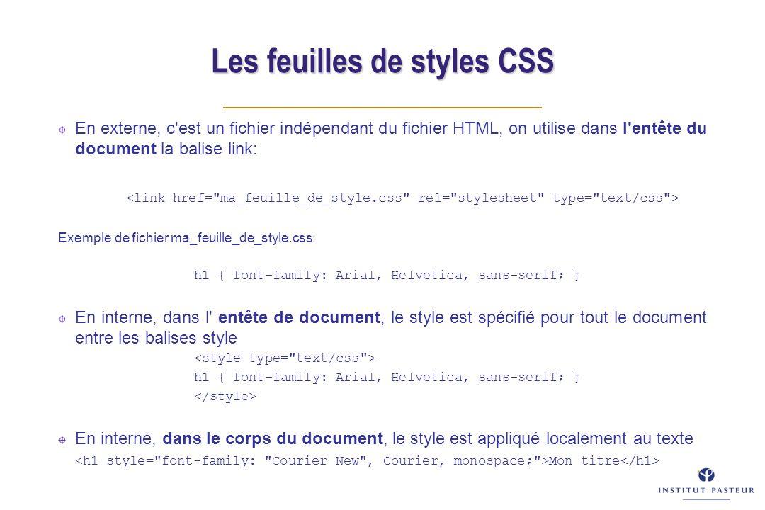 En externe, c est un fichier indépendant du fichier HTML, on utilise dans l entête du document la balise link: Exemple de fichier ma_feuille_de_style.css: h1 { font-family: Arial, Helvetica, sans-serif; } En interne, dans l entête de document, le style est spécifié pour tout le document entre les balises style h1 { font-family: Arial, Helvetica, sans-serif; } En interne, dans le corps du document, le style est appliqué localement au texte Mon titre Les feuilles de styles CSS