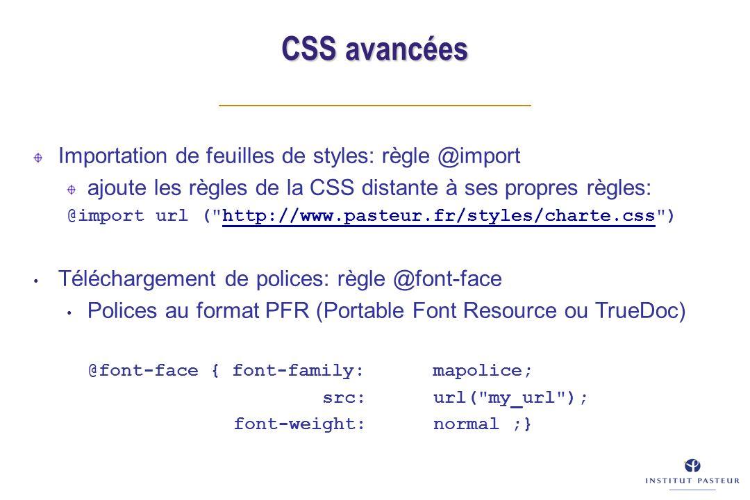 CSS avancées Importation de feuilles de styles: règle @import ajoute les règles de la CSS distante à ses propres règles: @import url ( http://www.pasteur.fr/styles/charte.css )http://www.pasteur.fr/styles/charte.css Téléchargement de polices: règle @font-face Polices au format PFR (Portable Font Resource ou TrueDoc) @font-face { font-family: mapolice; src: url( my_url ); font-weight:normal ;}