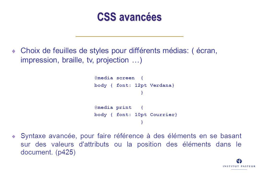 CSS avancées Choix de feuilles de styles pour différents médias: ( écran, impression, braille, tv, projection …) Syntaxe avancée, pour faire référence à des éléments en se basant sur des valeurs d attributs ou la position des éléments dans le document.
