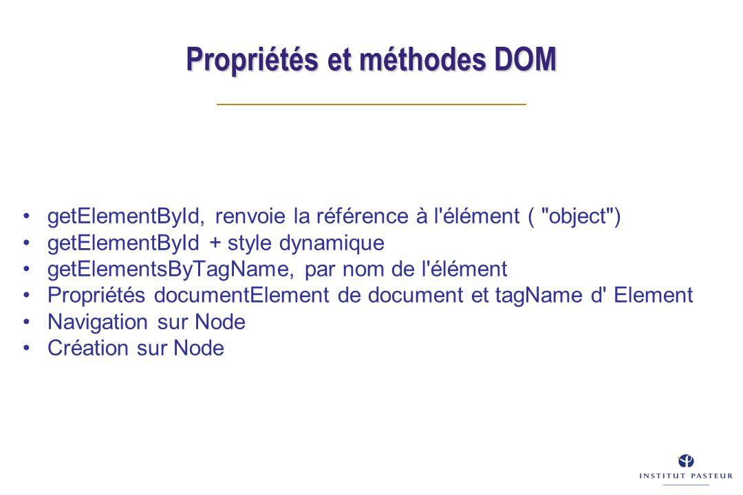 Propriétés et méthodes DOM getElementById, renvoie la référence à l élément ( object ) getElementById + style dynamique getElementsByTagName, par nom de l élément Propriétés documentElement de document et tagName d Element Navigation sur Node Création sur Node