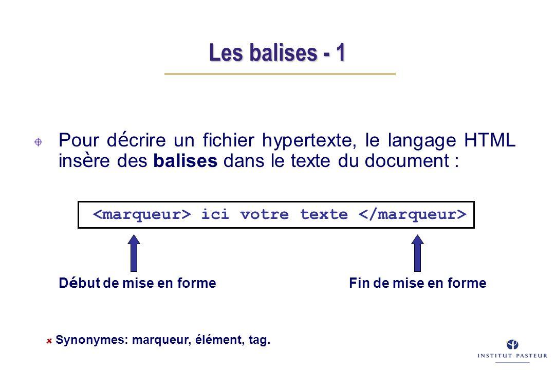 Les balises - 1 Pour d é crire un fichier hypertexte, le langage HTML ins è re des balises dans le texte du document : D é but de mise en forme Fin de mise en forme ici votre texte Synonymes: marqueur, élément, tag.