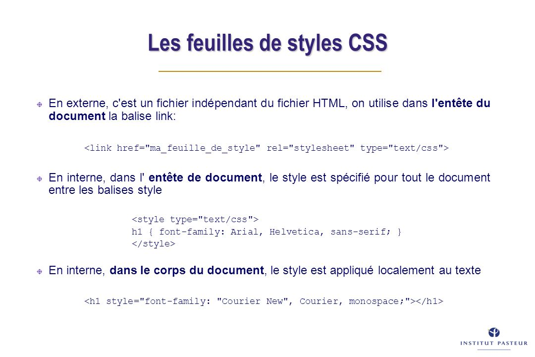En externe, c est un fichier indépendant du fichier HTML, on utilise dans l entête du document la balise link: En interne, dans l entête de document, le style est spécifié pour tout le document entre les balises style h1 { font-family: Arial, Helvetica, sans-serif; } En interne, dans le corps du document, le style est appliqué localement au texte Les feuilles de styles CSS