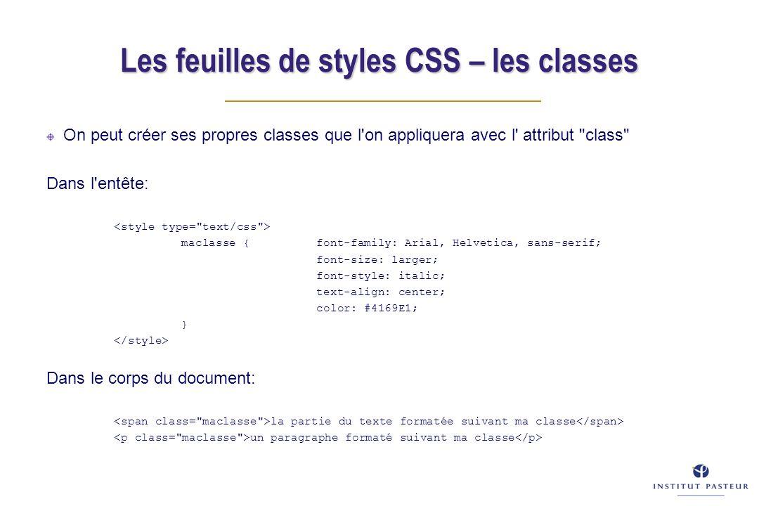 On peut créer ses propres classes que l on appliquera avec l attribut class Dans l entête: maclasse { font-family: Arial, Helvetica, sans-serif; font-size: larger; font-style: italic; text-align: center; color: #4169E1; } Dans le corps du document: la partie du texte formatée suivant ma classe un paragraphe formaté suivant ma classe Les feuilles de styles CSS – les classes