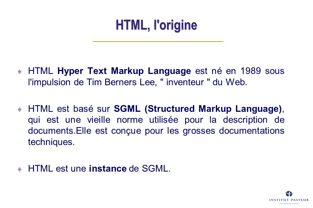 HTML, l origine HTML Hyper Text Markup Language est né en 1989 sous l impulsion de Tim Berners Lee, inventeur du Web.