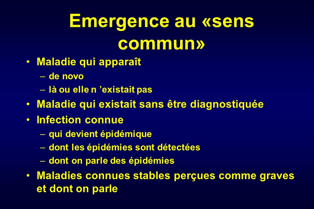 Emergence au «sens commun» Maladie qui apparaît –de novo –là ou elle n existait pas Maladie qui existait sans être diagnostiquée Infection connue –qui