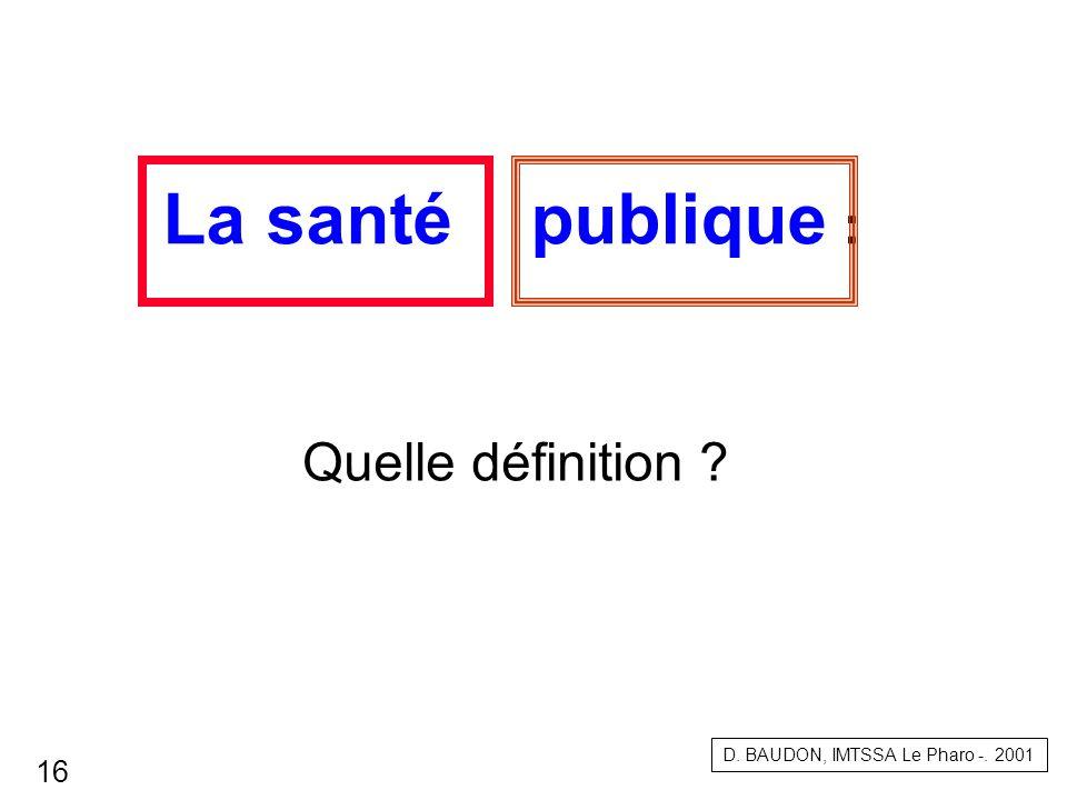 La santé publique : Quelle définition ? D. BAUDON, IMTSSA Le Pharo -. 2001 16