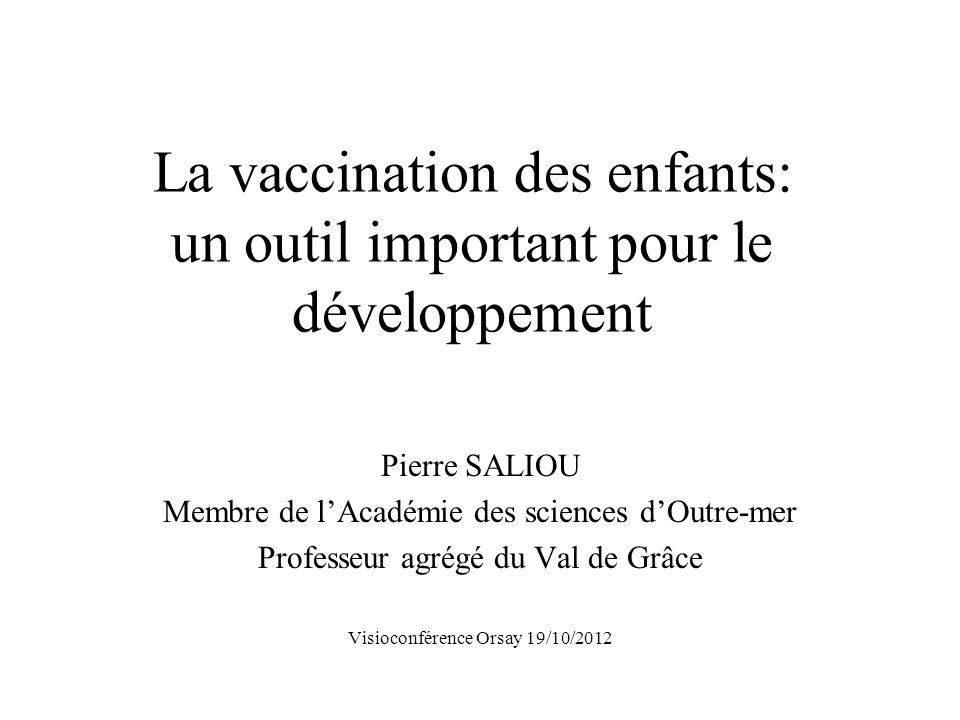 La vaccination des enfants: un outil important pour le développement Pierre SALIOU Membre de lAcadémie des sciences dOutre-mer Professeur agrégé du Val de Grâce Visioconférence Orsay 19/10/2012