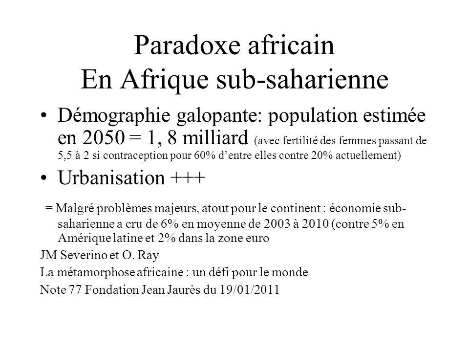 Paradoxe africain En Afrique sub-saharienne Démographie galopante: population estimée en 2050 = 1, 8 milliard (avec fertilité des femmes passant de 5,5 à 2 si contraception pour 60% dentre elles contre 20% actuellement) Urbanisation +++ = Malgré problèmes majeurs, atout pour le continent : économie sub- saharienne a cru de 6% en moyenne de 2003 à 2010 (contre 5% en Amérique latine et 2% dans la zone euro JM Severino et O.
